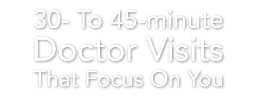 30- To 45-minute Doctor Visits that Focus On You