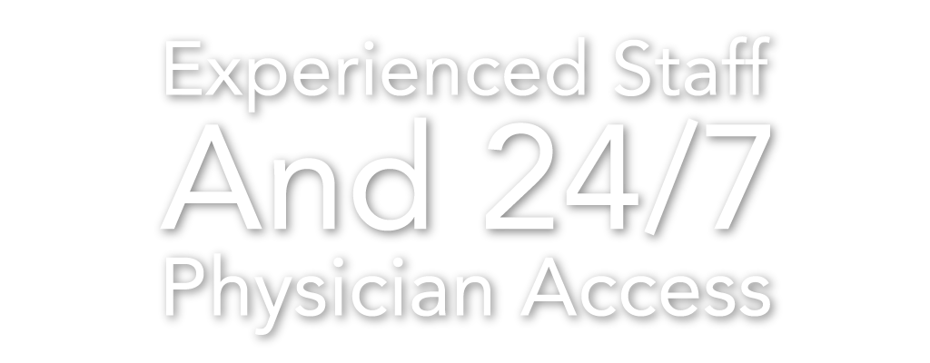 Experienced Staff And 24/7 Physician Access